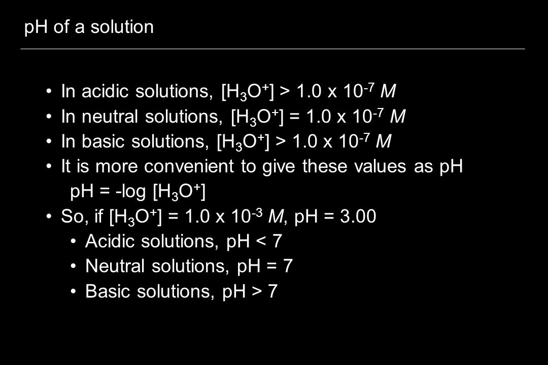 pH of a solution In acidic solutions, [H3O+] > 1.0 x 10-7 M. In neutral solutions, [H3O+] = 1.0 x 10-7 M.